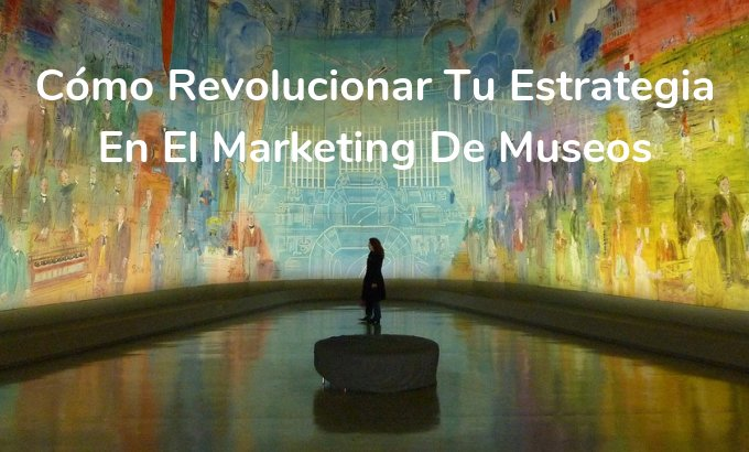 Cómo revolucionar tu estrategia en el marketing de museos - Onebox