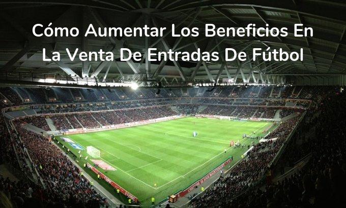 Cómo pueden aumentar los beneficios en la venta de entradas los equipos de fútbol - Onebox